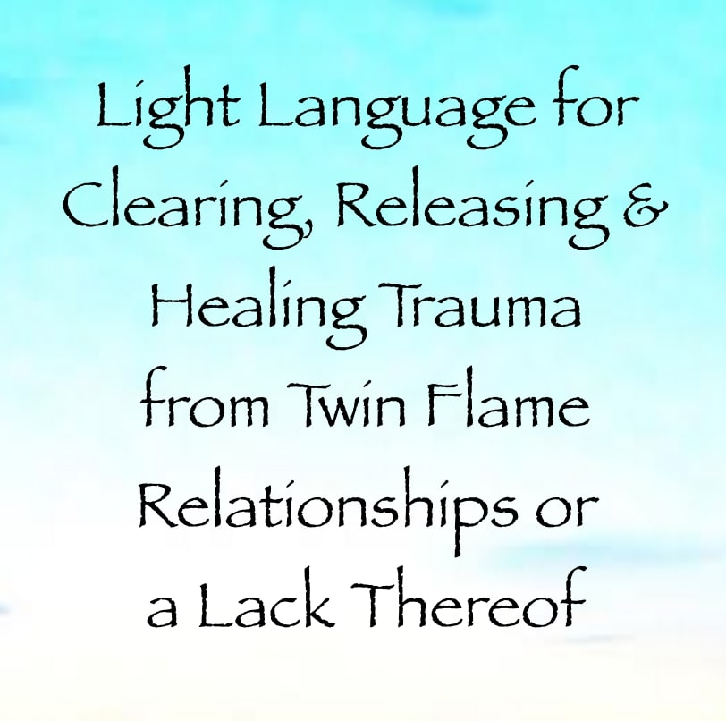 Light Language for Clearing, Releasing & Healing Trauma from Twin Flame Relationships or a Lack Thereof