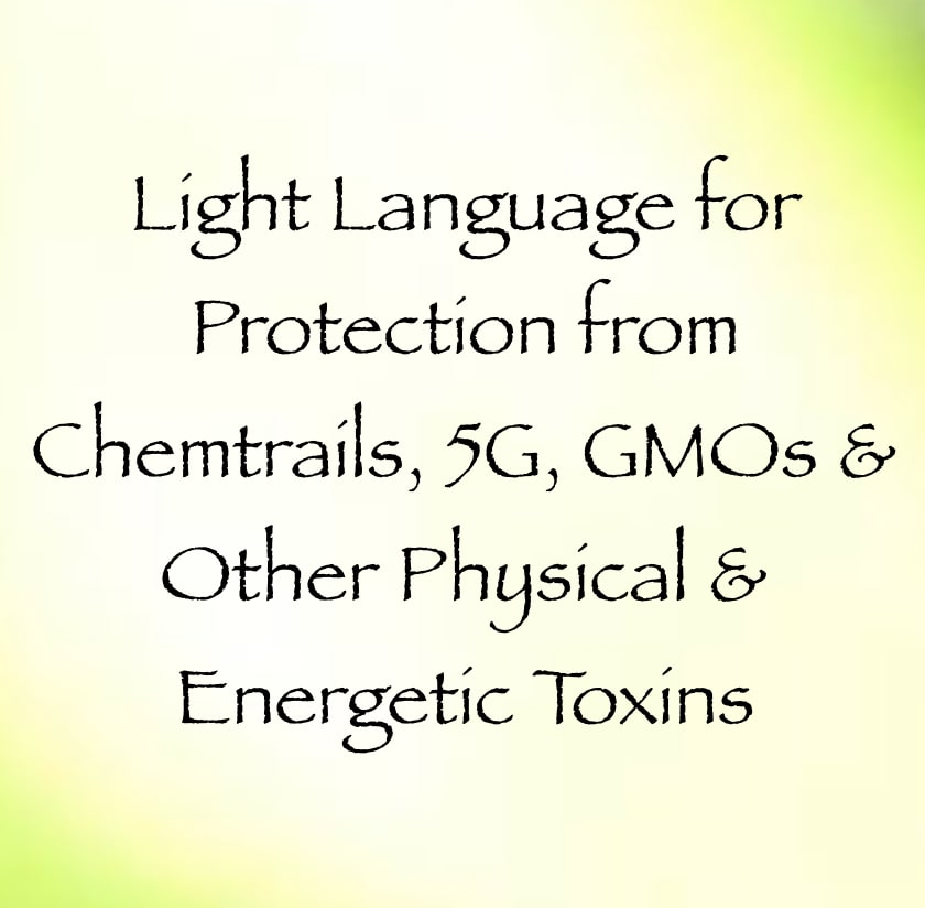 Light Language for Protection from Chemtrails, 5G, GMOs & Other Physical & Energetic Toxins