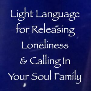 Light Language for Releasing Loneliness & Calling In Your Soul Family - channeled by daniel scranton