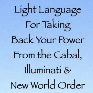 Light Language For Taking Back Your Power From the Cabal, Illuminati & New World Order