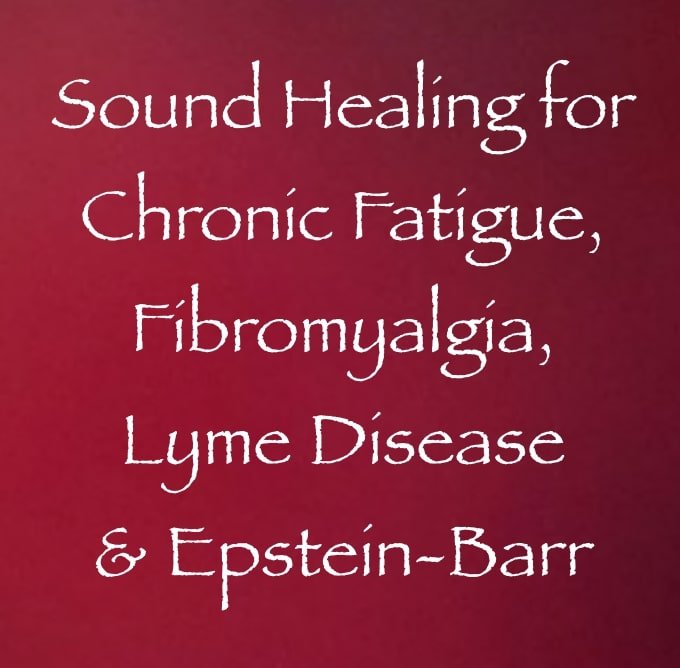 Sound Healing for Chronic Fatigue, Fibromyalgia, Lyme Disease & Epstein-Barr