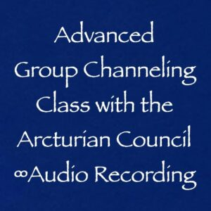 advanced group channeling class - the 9d arcturian council - audio recording