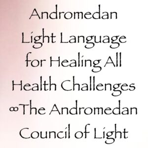 andromedan light language for healing all health challenges - channeled by daniel scranton