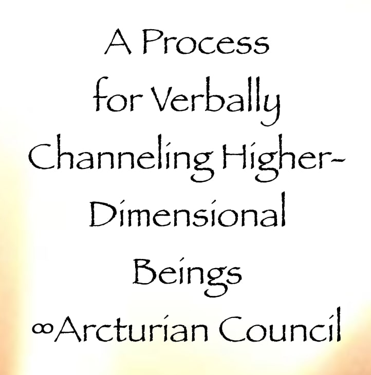 a process for verbally channeling higher dimensional beings - the 9D arcturian council - channeled by Daniel Scranton channeler