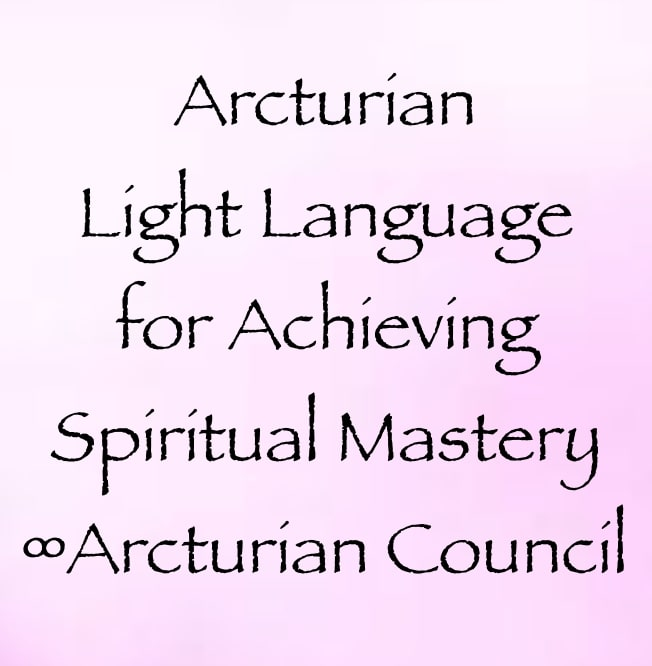 arcturian light language for achieving spiritual mastery - the 9d arcturian council, channeled by daniel scranton, channeler