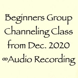 beginners group channeling class - dec. 20202 - audio recording
