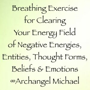 breathing exercise for clearing your energy field of negative energies, entities, thought forms, beliefs, emotions