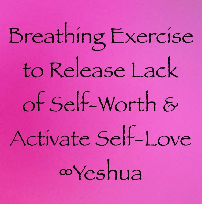 breathing exercise to release lack of self-worth and activate self-love ∞yeshua