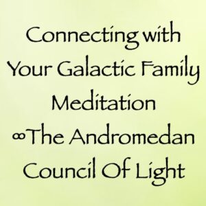 connecting with your galactic family meditation - andromedan council of light