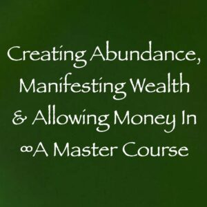creating abundance manifesting wealth & allowing money in - a master course