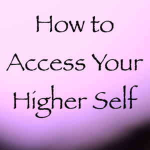 how to access your higher self channeled