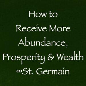how to receive more abundance prosperity & wealth - st. germain channeled by daniel scranton
