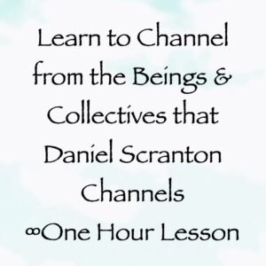 learn to channel from the beings & collectives that daniel scranton channels - channeler of the arcturian council