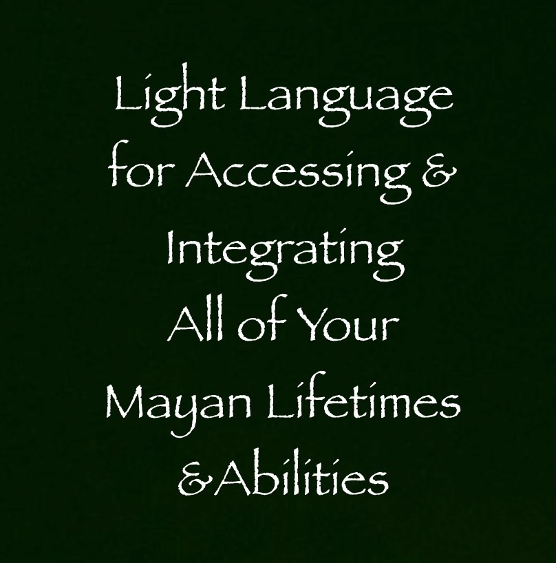 light language for accessing & integrating all of your mayan lifetimes & abilities