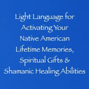 light language for activating your native american lifetime memories, spiritual gifts & shamanic healing abilities