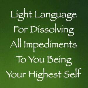 light language for dissolving all impediments to being your highest self - channeled by daniel scranton