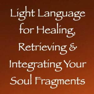 light language for healing, retrieving & integrating your soul fragments