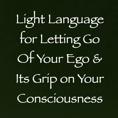 light language for letting go of your ego & its grip on your consciousness - channeled by daniel scranton