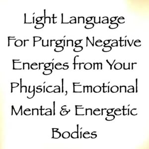 light language for purging negative energies from your physical, mental, emotional & energetic bodies - channeled by daniel scranton