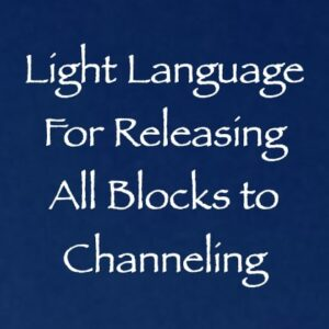 light language for releasing all blocks to channeling - channeled by daniel scranton
