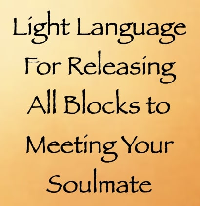 light language for releasing all blocks to meeting your soulmate - channeled by daniel scranton