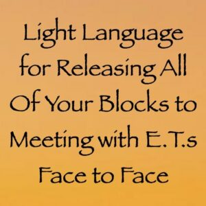 light language for releasing all of your blocks to meeting e.t.s face to face - channeled by daniel scranton