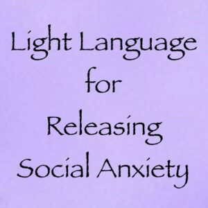 light language for releasing social anxiety - channeled by daniel scranton channeler