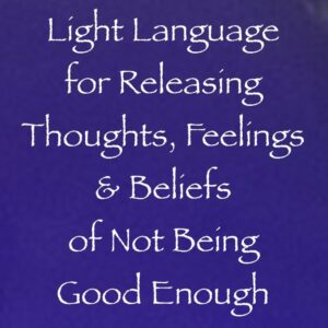 light language for releasing thoughts, feelings & beliefs of not being good enough