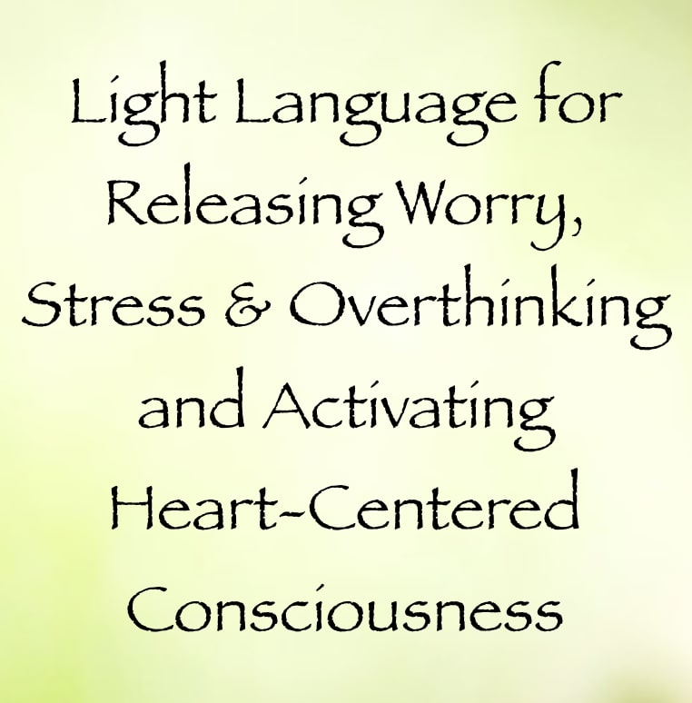 light language for releasing worry stress and overthinking and activating heart-centered consciousness