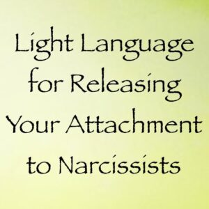 light language for releasing your attachment to narcissists - channeled by daniel scranton
