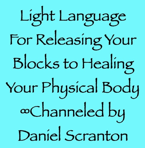 light language for releasing your blocks to healing your physical body - channeled by daniel scranton