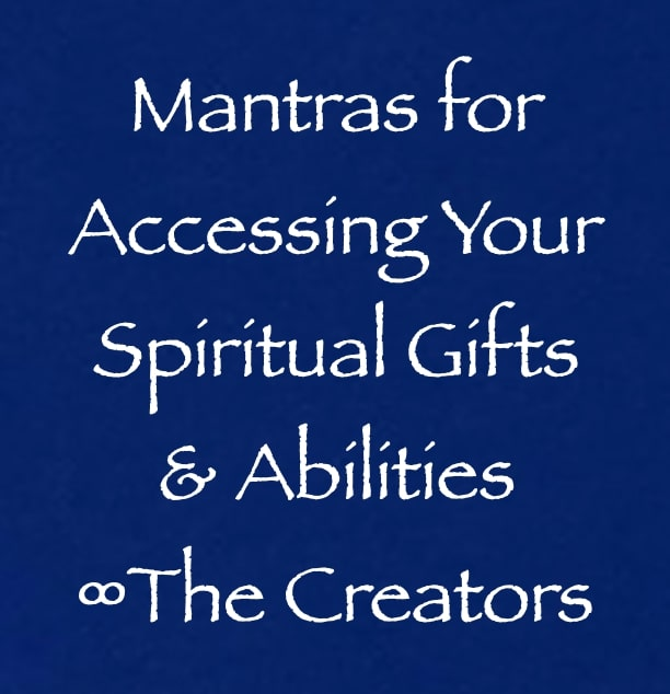 mantras for accessing your spiritual gifts & abilities - creators - channeled by daniel scranton