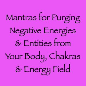 mantras for purging negative energies & entities in your physical body - channeled by daniel scranton