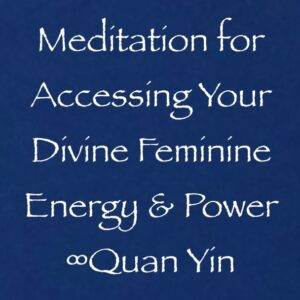 meditation for accessing your divine feminine energy & power - quan yin - channeled by daniel scranton