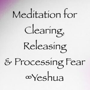 meditation for clearing processing and releasing fear - yeshua channeled by daniel scranton, channeler