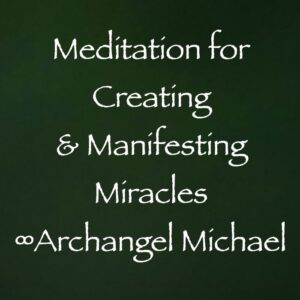 meditation for creating & manifesting miracles - archangel michael - channeled by daniel scranton
