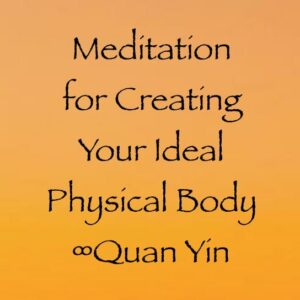 meditation for creating your ideal physical body - quan yin - channeled by daniel scranton channeler