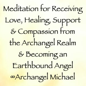 meditation for receiving love, healing, support, and compassion from the Archangel Realm & Becoming an Earthbound Angel - archangel michael