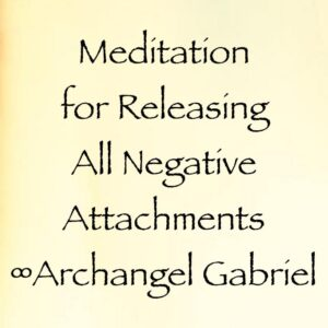 meditation for releasing negative attachments in all of their forms - archangel gabriel - channeled by daniel scranton, channeler