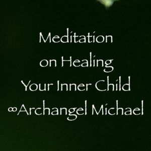 meditation on healing your inner child - archangel michael - channeled by daniel scranton