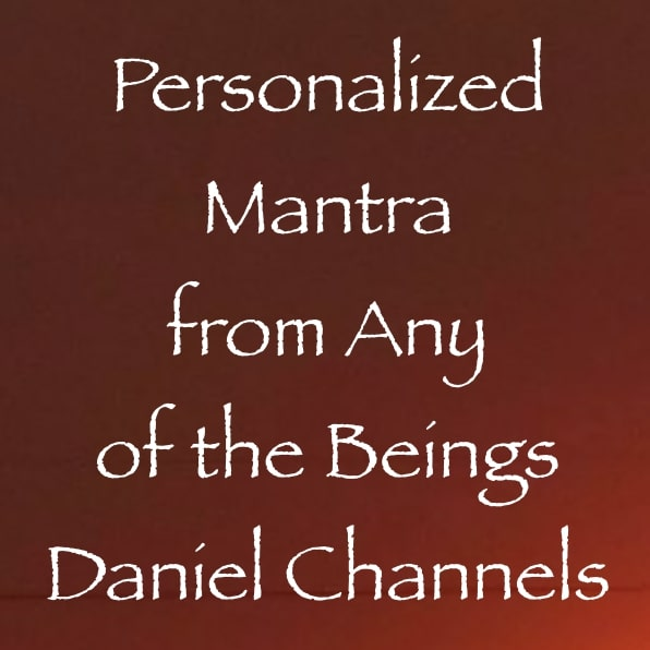 personalized mantra from any of the beings Daniel Channels - channeled by Daniel Scranton