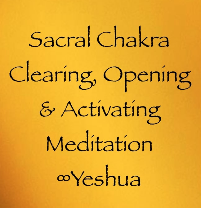 sacral chakra clearing, opening & activating meditation - yeshua, channeled by daniel scranton channeler