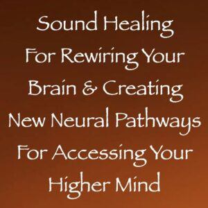 sound healing for rewiring your brain & creating new neural pathways for accessing your higher mind - channeled by daniel scranton channeler of arcturian council