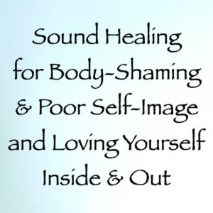sound healing for body-shaming and poor self-image & loving yourself inside and out - channeled by daniel scranton