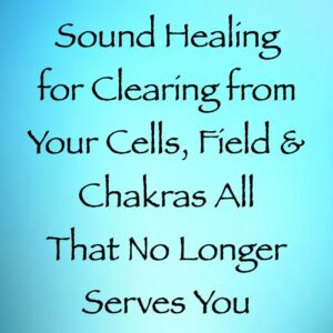 sound healing for clearing from your cells chakras & energy fields all that no longer serves you - channeled by daniel scranton