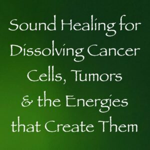 sound healing for dissolving cancer cells & tumors and the energies that create them - channeled by daniel scranton