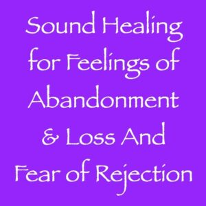 sound healing for feelings of abandonment & loss and fear - channeled by daniel scranton