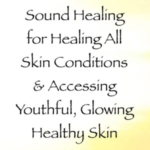 sound healing for healing all skin conditions & accessing youthful glowing healthy skin