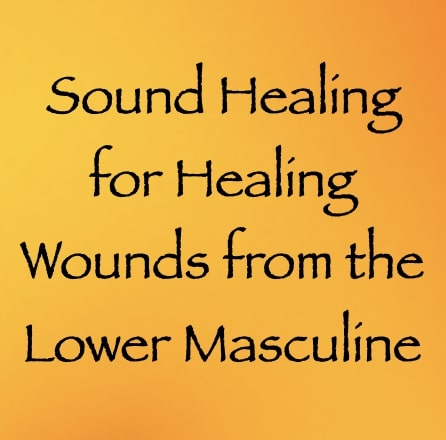 sound healing for healing wounds from the lower masculine - channeled by daniel scranton