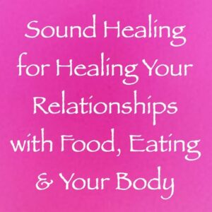 sound healing for healing your relationships with food, eating & your body - channeled by daniel scranton